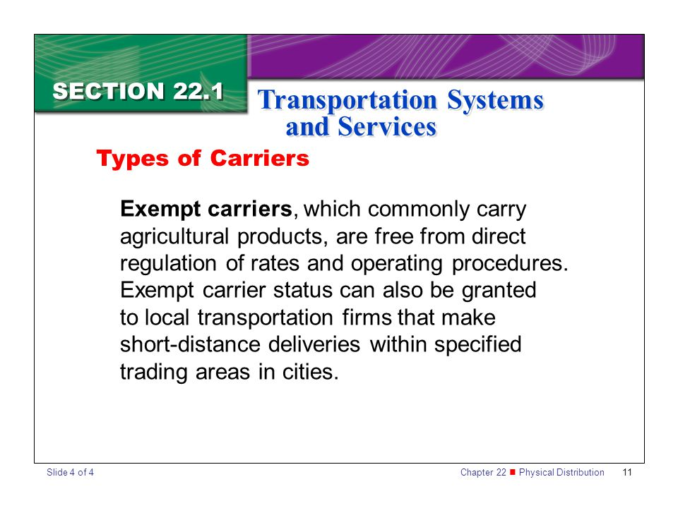 Chapter 22 Physical Distribution 11 SECTION 22.1 Transportation Systems and Services Exempt carriers, which commonly carry agricultural products, are free from direct regulation of rates and operating procedures.