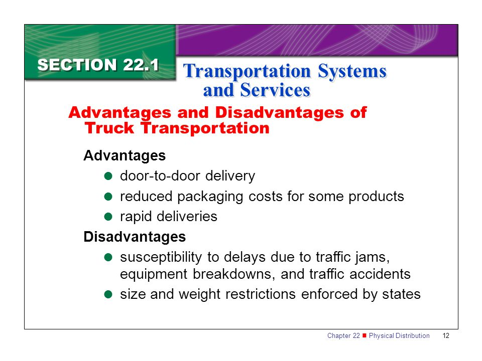 Chapter 22 Physical Distribution 12 SECTION 22.1 Transportation Systems and Services Advantages  door-to-door delivery  reduced packaging costs for some products  rapid deliveries Disadvantages  susceptibility to delays due to traffic jams, equipment breakdowns, and traffic accidents  size and weight restrictions enforced by states Advantages and Disadvantages of Truck Transportation
