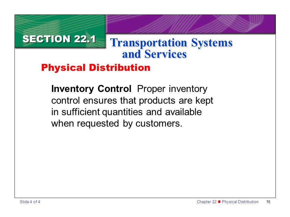 Chapter 22 Physical Distribution 16 SECTION 22.1 Transportation Systems and Services Inventory Control Proper inventory control ensures that products are kept in sufficient quantities and available when requested by customers.