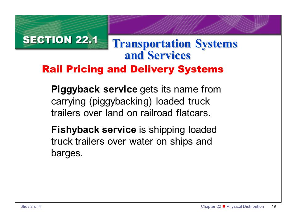 Chapter 22 Physical Distribution 19 SECTION 22.1 Transportation Systems and Services Piggyback service gets its name from carrying (piggybacking) loaded truck trailers over land on railroad flatcars.