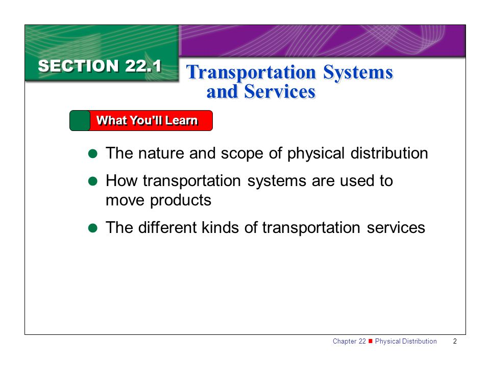Chapter 22 Physical Distribution 2 SECTION 22.1 What You ll Learn Transportation Systems and Services  The nature and scope of physical distribution  How transportation systems are used to move products  The different kinds of transportation services