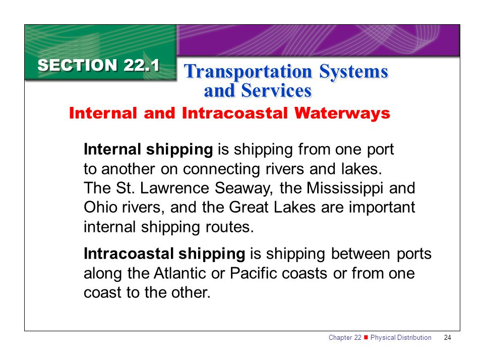 Chapter 22 Physical Distribution 24 SECTION 22.1 Transportation Systems and Services Internal shipping is shipping from one port to another on connecting rivers and lakes.