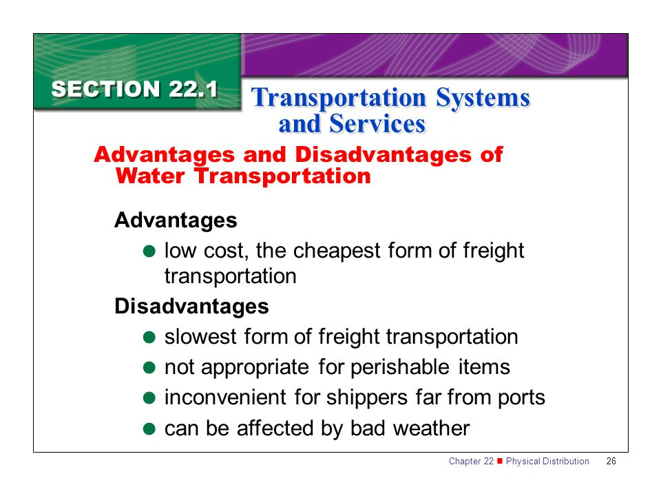 Chapter 22 Physical Distribution 26 SECTION 22.1 Transportation Systems and Services Advantages  low cost, the cheapest form of freight transportation Disadvantages  slowest form of freight transportation  not appropriate for perishable items  inconvenient for shippers far from ports  can be affected by bad weather Advantages and Disadvantages of Water Transportation
