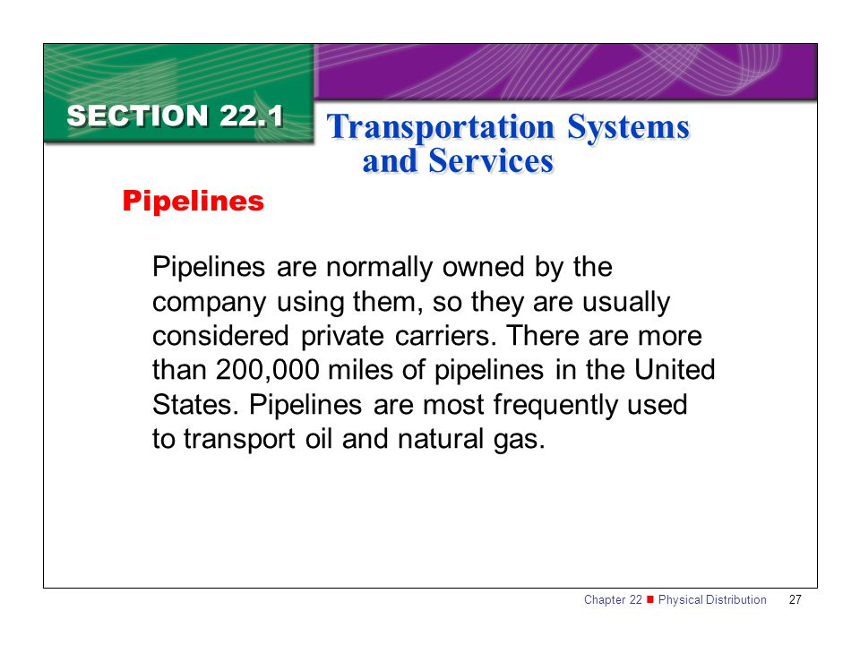 Chapter 22 Physical Distribution 27 SECTION 22.1 Transportation Systems and Services Pipelines are normally owned by the company using them, so they are usually considered private carriers.