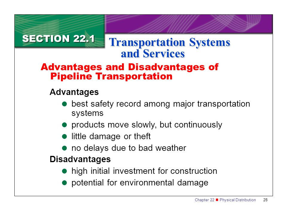 Chapter 22 Physical Distribution 28 SECTION 22.1 Transportation Systems and Services Advantages  best safety record among major transportation systems  products move slowly, but continuously  little damage or theft  no delays due to bad weather Disadvantages  high initial investment for construction  potential for environmental damage Advantages and Disadvantages of Pipeline Transportation