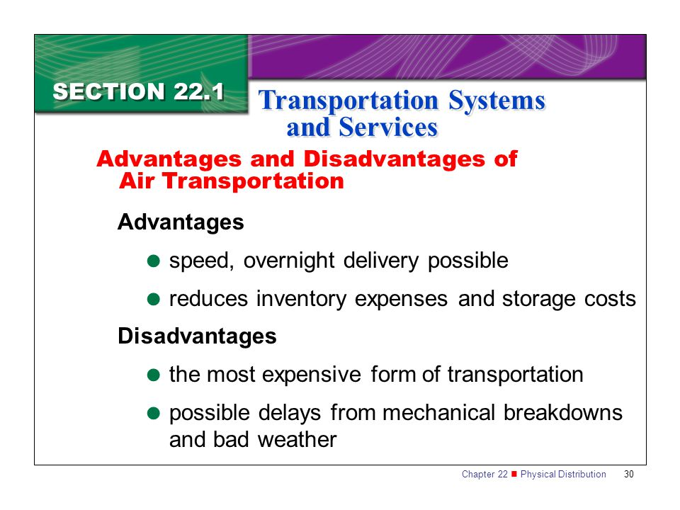 Chapter 22 Physical Distribution 30 SECTION 22.1 Transportation Systems and Services Advantages  speed, overnight delivery possible  reduces inventory expenses and storage costs Disadvantages  the most expensive form of transportation  possible delays from mechanical breakdowns and bad weather Advantages and Disadvantages of Air Transportation
