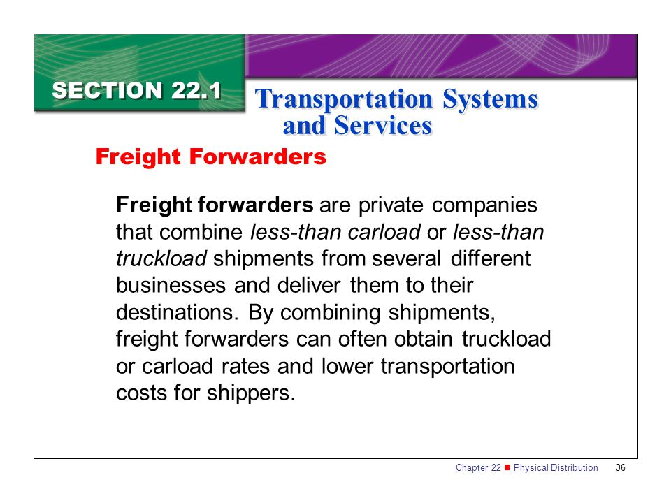 Chapter 22 Physical Distribution 36 SECTION 22.1 Transportation Systems and Services Freight forwarders are private companies that combine less-than carload or less-than truckload shipments from several different businesses and deliver them to their destinations.