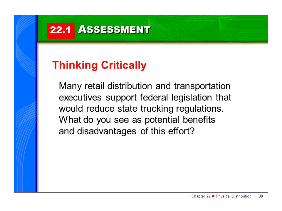 Chapter 22 Physical Distribution 38 22.1 A SSESSMENT Thinking Critically Many retail distribution and transportation executives support federal legislation that would reduce state trucking regulations.