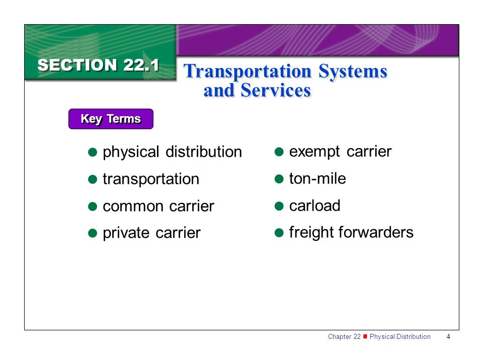 Chapter 22 Physical Distribution 4 SECTION 22.1 Transportation Systems and Services Key Terms  physical distribution  transportation  common carrier  private carrier  exempt carrier  ton-mile  carload  freight forwarders