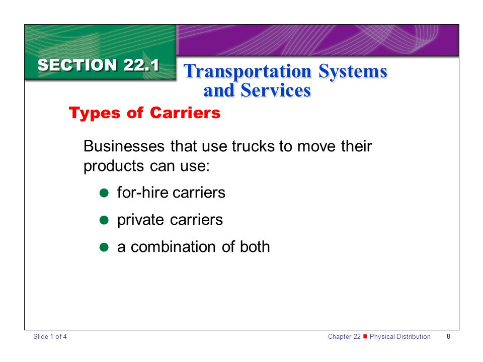 Chapter 22 Physical Distribution 8 SECTION 22.1 Transportation Systems and Services Businesses that use trucks to move their products can use:  for-hire carriers  private carriers  a combination of both Types of Carriers Slide 1 of 4