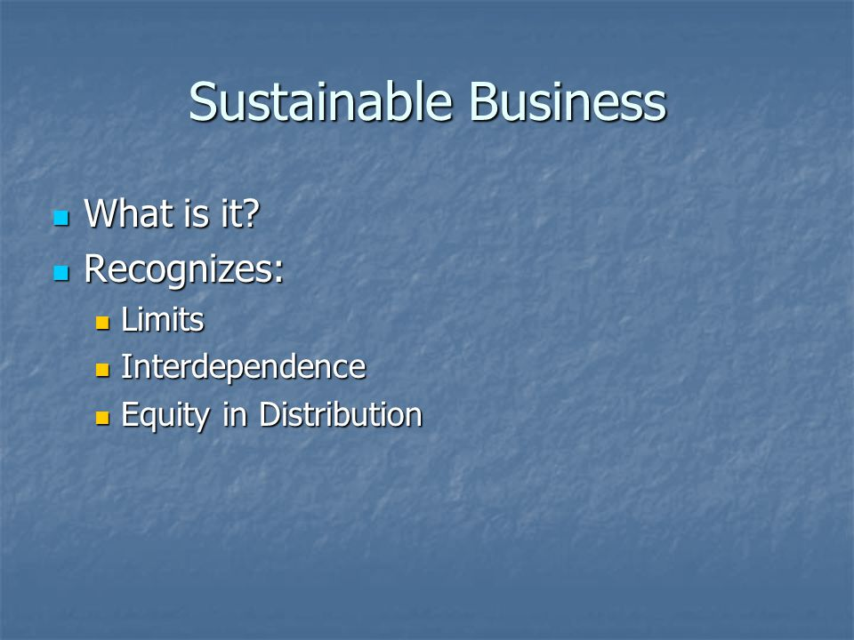 Sustainable Business What is it? What is it? Recognizes: Recognizes: Limits Limits Interdependence Interdependence Equity in Distribution Equity in Di