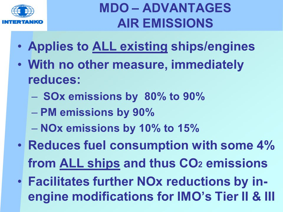 MDO – ADVANTAGES AIR EMISSIONS Applies to ALL existing ships/engines With no other measure, immediately reduces: – SOx emissions by 80% to 90% –PM emissions by 90% –NOx emissions by 10% to 15% Reduces fuel consumption with some 4% from ALL ships and thus CO 2 emissions Facilitates further NOx reductions by in- engine modifications for IMO's Tier II & III