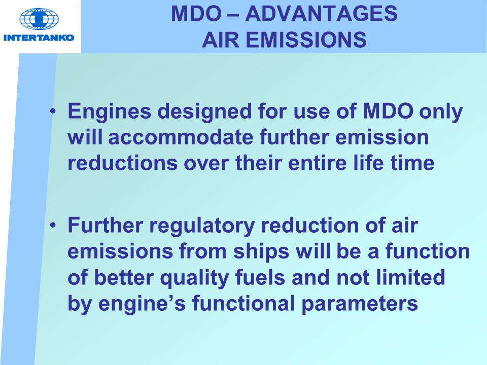MDO – ADVANTAGES AIR EMISSIONS Engines designed for use of MDO only will accommodate further emission reductions over their entire life time Further regulatory reduction of air emissions from ships will be a function of better quality fuels and not limited by engine's functional parameters