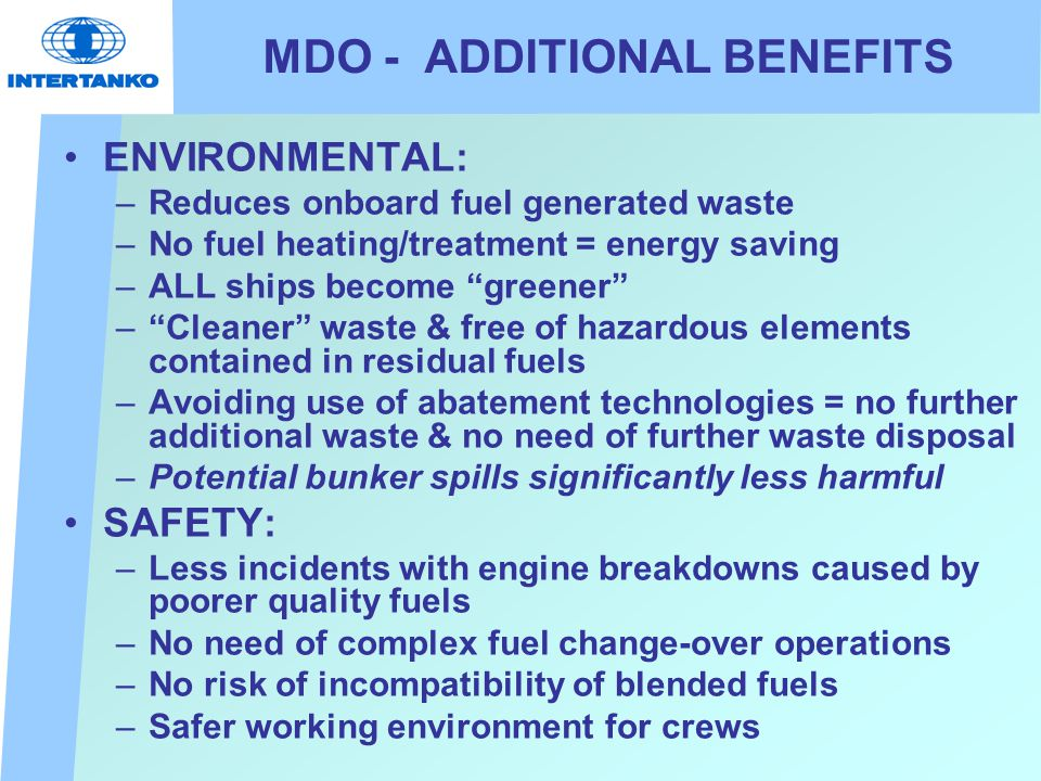 MDO - ADDITIONAL BENEFITS ENVIRONMENTAL: –Reduces onboard fuel generated waste –No fuel heating/treatment = energy saving –ALL ships become greener – Cleaner waste & free of hazardous elements contained in residual fuels –Avoiding use of abatement technologies = no further additional waste & no need of further waste disposal –Potential bunker spills significantly less harmful SAFETY: –Less incidents with engine breakdowns caused by poorer quality fuels –No need of complex fuel change-over operations –No risk of incompatibility of blended fuels –Safer working environment for crews
