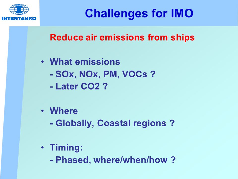Challenges for IMO Reduce air emissions from ships What emissions - SOx, NOx, PM, VOCs .