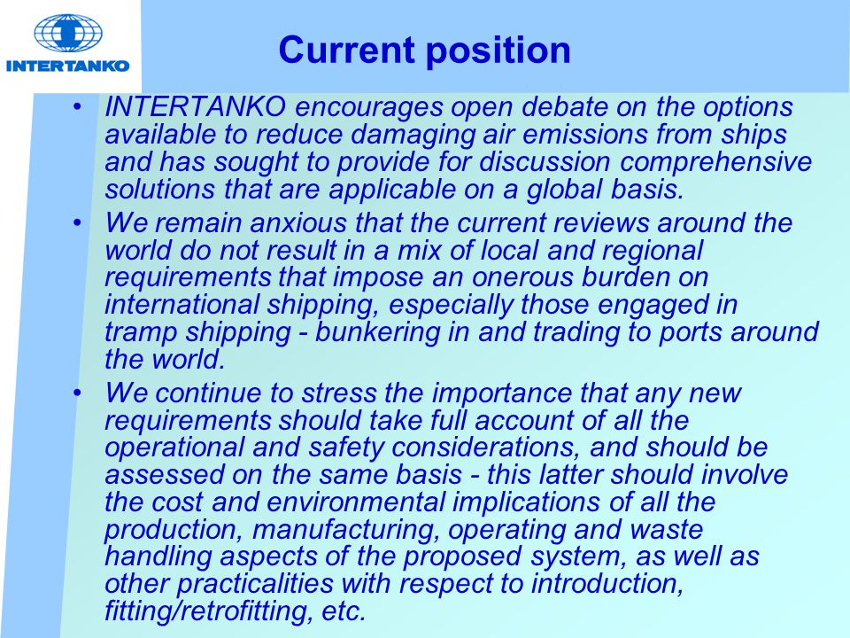 Current position INTERTANKO encourages open debate on the options available to reduce damaging air emissions from ships and has sought to provide for discussion comprehensive solutions that are applicable on a global basis.