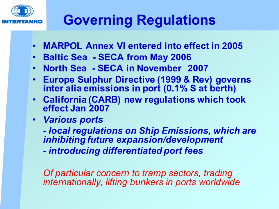 Governing Regulations MARPOL Annex VI entered into effect in 2005 Baltic Sea - SECA from May 2006 North Sea - SECA in November 2007 Europe Sulphur Directive (1999 & Rev) governs inter alia emissions in port (0.1% S at berth) California (CARB) new regulations which took effect Jan 2007 Various ports - local regulations on Ship Emissions, which are inhibiting future expansion/development - introducing differentiated port fees Of particular concern to tramp sectors, trading internationally, lifting bunkers in ports worldwide