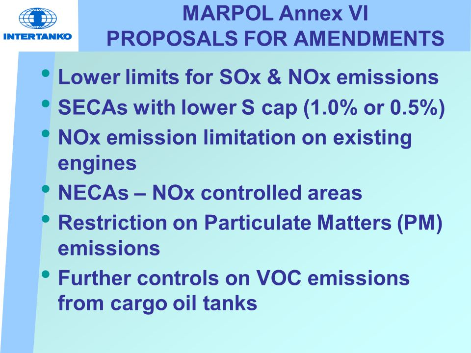 MARPOL Annex VI PROPOSALS FOR AMENDMENTS Lower limits for SOx & NOx emissions SECAs with lower S cap (1.0% or 0.5%) NOx emission limitation on existing engines NECAs – NOx controlled areas Restriction on Particulate Matters (PM) emissions Further controls on VOC emissions from cargo oil tanks