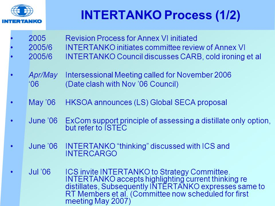 INTERTANKO Process (1/2) 2005 Revision Process for Annex VI initiated 2005/6 INTERTANKO initiates committee review of Annex VI 2005/6 INTERTANKO Council discusses CARB, cold ironing et al Apr/May Intersessional Meeting called for November 2006 '06(Date clash with Nov '06 Council) May '06 HKSOA announces (LS) Global SECA proposal June '06 ExCom support principle of assessing a distillate only option, but refer to ISTEC June '06 INTERTANKO thinking discussed with ICS and INTERCARGO Jul '06 ICS invite INTERTANKO to Strategy Committee.
