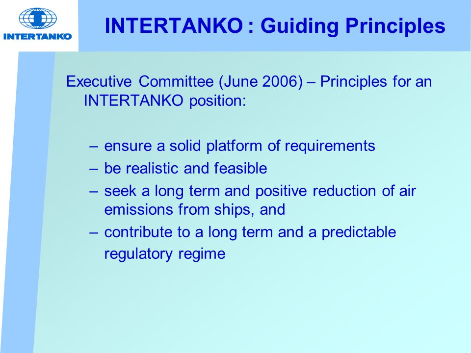 INTERTANKO : Guiding Principles Executive Committee (June 2006) – Principles for an INTERTANKO position: –ensure a solid platform of requirements –be realistic and feasible –seek a long term and positive reduction of air emissions from ships, and –contribute to a long term and a predictable regulatory regime