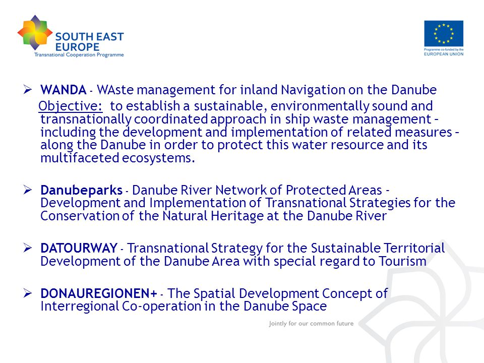  WANDA - WAste management for inland Navigation on the Danube Objective: to establish a sustainable, environmentally sound and transnationally coordinated approach in ship waste management – including the development and implementation of related measures – along the Danube in order to protect this water resource and its multifaceted ecosystems.