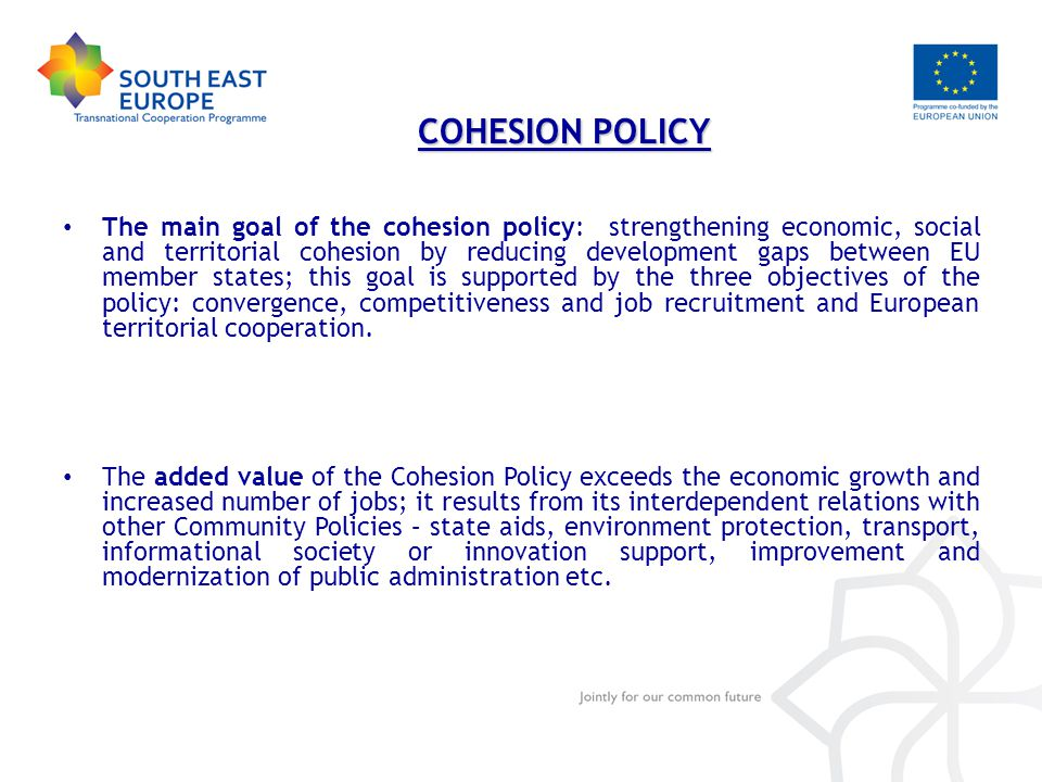 The main goal of the cohesion policy: strengthening economic, social and territorial cohesion by reducing development gaps between EU member states; this goal is supported by the three objectives of the policy: convergence, competitiveness and job recruitment and European territorial cooperation.