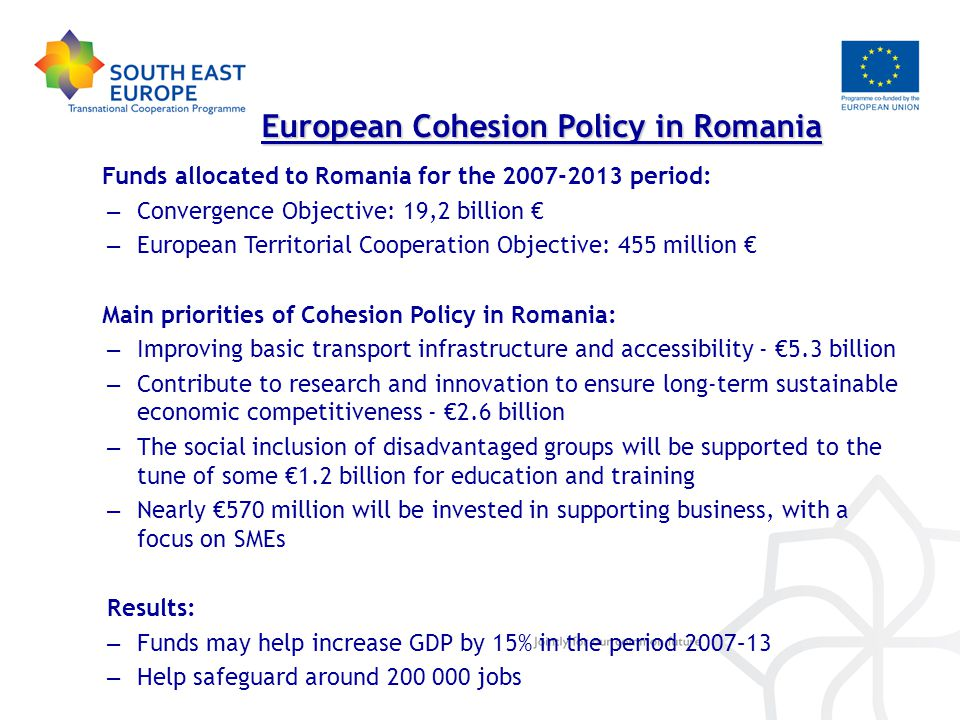 Funds allocated to Romania for the period: – Convergence Objective: 19,2 billion € – European Territorial Cooperation Objective: 455 million € Main priorities of Cohesion Policy in Romania: – Improving basic transport infrastructure and accessibility - €5.3 billion – Contribute to research and innovation to ensure long-term sustainable economic competitiveness - €2.6 billion – The social inclusion of disadvantaged groups will be supported to the tune of some €1.2 billion for education and training – Nearly €570 million will be invested in supporting business, with a focus on SMEs Results: – Funds may help increase GDP by 15% in the period 2007–13 – Help safeguard around jobs European Cohesion Policy in Romania