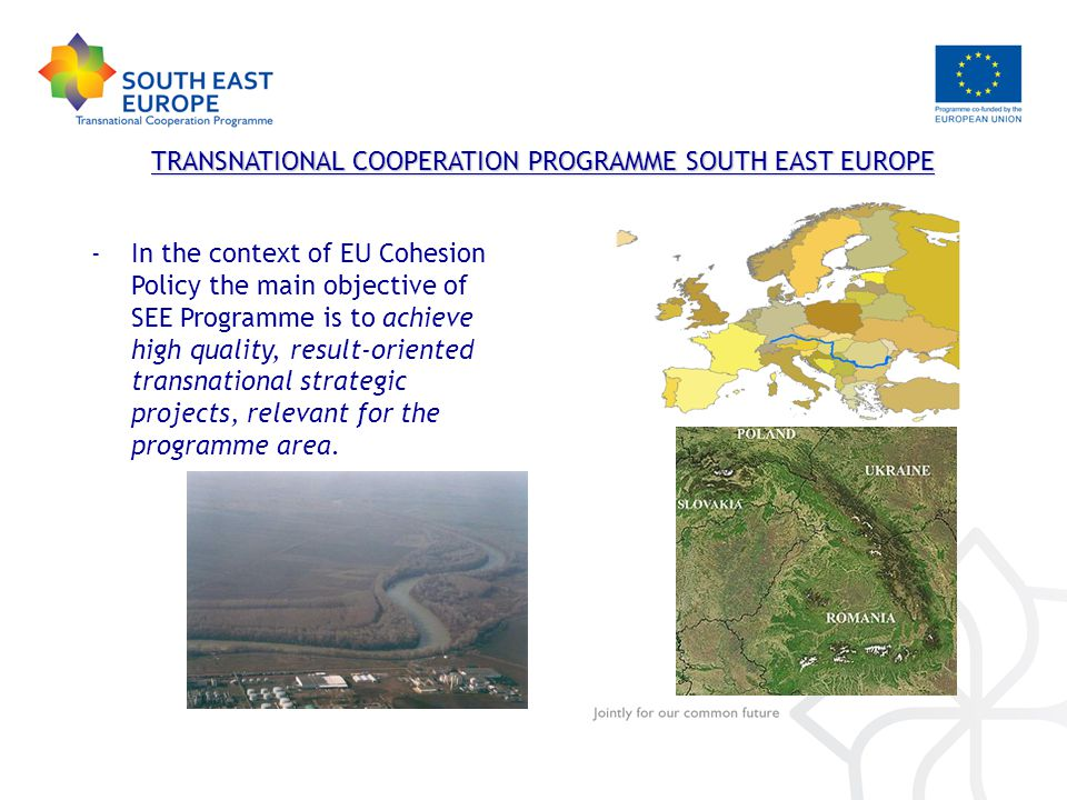 TRANSNATIONAL COOPERATION PROGRAMME SOUTH EAST EUROPE -In the context of EU Cohesion Policy the main objective of SEE Programme is to achieve high quality, result-oriented transnational strategic projects, relevant for the programme area.