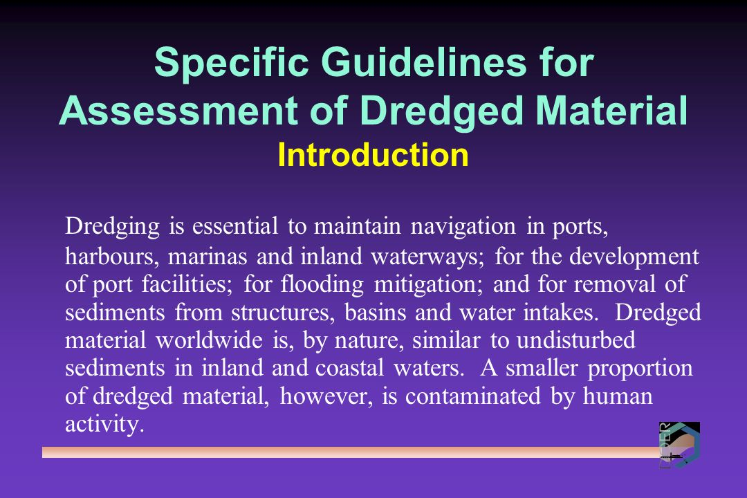 Evaluation of Need for Dredging and Disposal CAPITAL DREDGING - for navigation, to enlarge or deepen existing channel and port areas or to create new ones MAINTENANCE DREDGING - to ensure that channels, berths or construction works, etc., are maintained at their designed dimensions; and CLEAN UP DREDGING - deliberate removal of contaminated material for human health and environmental protection purposes.