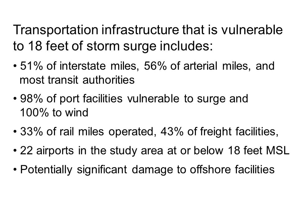 Transportation infrastructure that is vulnerable to 18 feet of storm surge includes: 51% of interstate miles, 56% of arterial miles, and most transit authorities 98% of port facilities vulnerable to surge and 100% to wind 33% of rail miles operated, 43% of freight facilities, 22 airports in the study area at or below 18 feet MSL Potentially significant damage to offshore facilities
