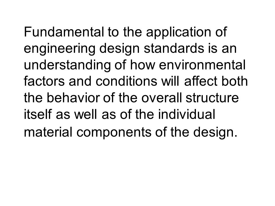Fundamental to the application of engineering design standards is an understanding of how environmental factors and conditions will affect both the behavior of the overall structure itself as well as of the individual material components of the design.