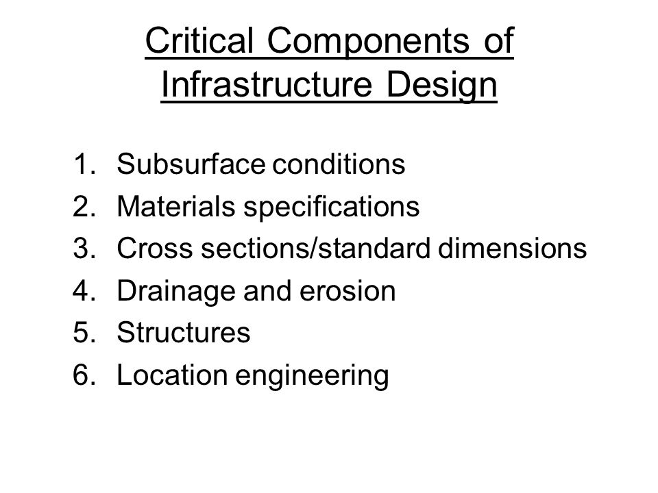 Critical Components of Infrastructure Design 1.Subsurface conditions 2.Materials specifications 3.Cross sections/standard dimensions 4.Drainage and erosion 5.Structures 6.Location engineering