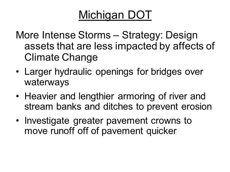 Michigan DOT More Intense Storms – Strategy: Design assets that are less impacted by affects of Climate Change Larger hydraulic openings for bridges over waterways Heavier and lengthier armoring of river and stream banks and ditches to prevent erosion Investigate greater pavement crowns to move runoff off of pavement quicker
