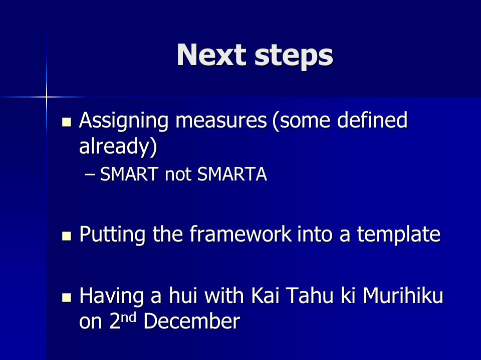 Next steps Assigning measures (some defined already) Assigning measures (some defined already) –SMART not SMARTA Putting the framework into a template Putting the framework into a template Having a hui with Kai Tahu ki Murihiku on 2 nd December Having a hui with Kai Tahu ki Murihiku on 2 nd December