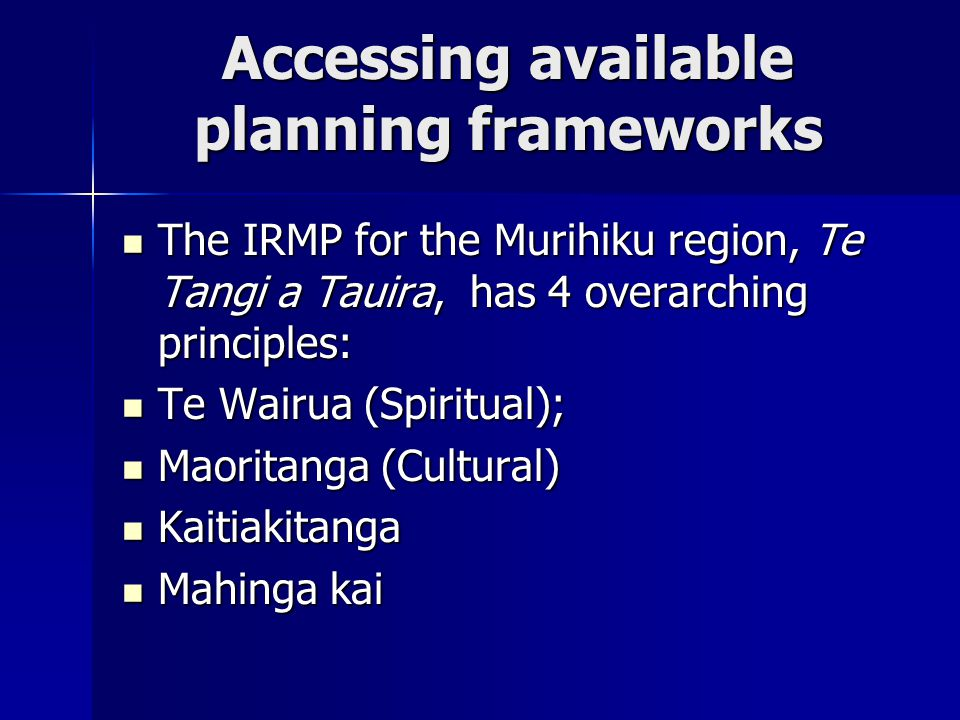 Accessing available planning frameworks The IRMP for the Murihiku region, Te Tangi a Tauira, has 4 overarching principles: The IRMP for the Murihiku region, Te Tangi a Tauira, has 4 overarching principles: Te Wairua (Spiritual); Te Wairua (Spiritual); Maoritanga (Cultural) Maoritanga (Cultural) Kaitiakitanga Kaitiakitanga Mahinga kai Mahinga kai