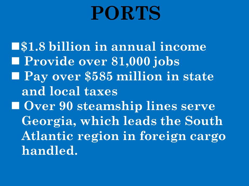 PORTS $1.8 billion in annual income Provide over 81,000 jobs Pay over $585 million in state and local taxes Over 90 steamship lines serve Georgia, whi
