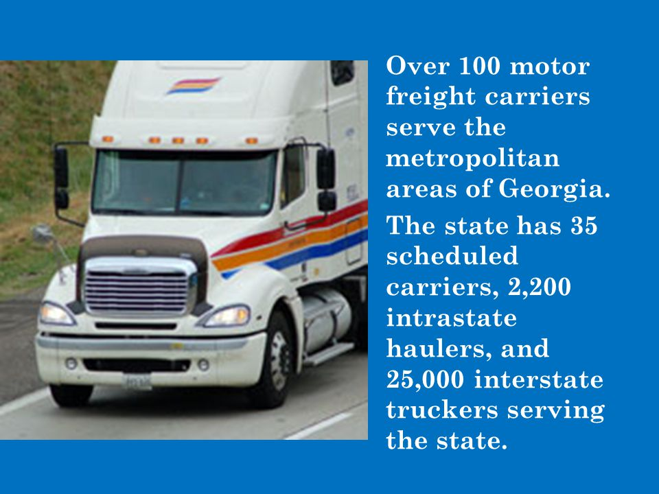 Over 100 motor freight carriers serve the metropolitan areas of Georgia. The state has 35 scheduled carriers, 2,200 intrastate haulers, and 25,000 int