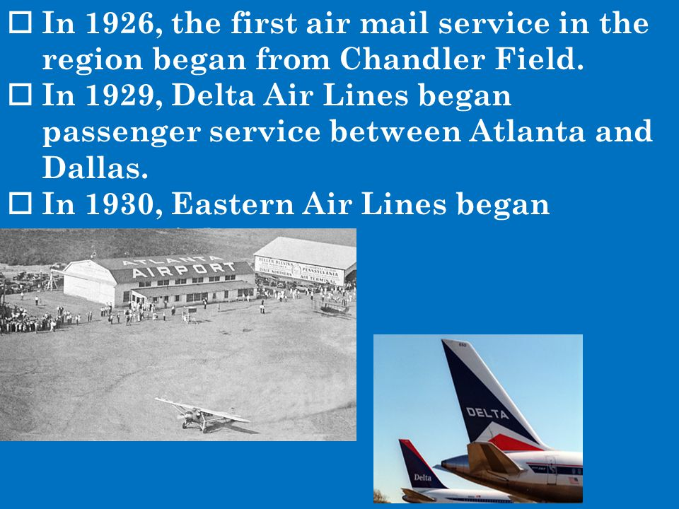  In 1926, the first air mail service in the region began from Chandler Field.  In 1929, Delta Air Lines began passenger service between Atlanta and