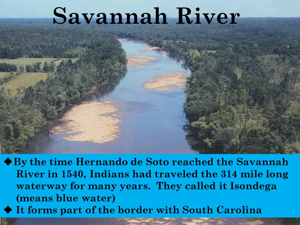 Savannah River  By the time Hernando de Soto reached the Savannah River in 1540, Indians had traveled the 314 mile long waterway for many years. They