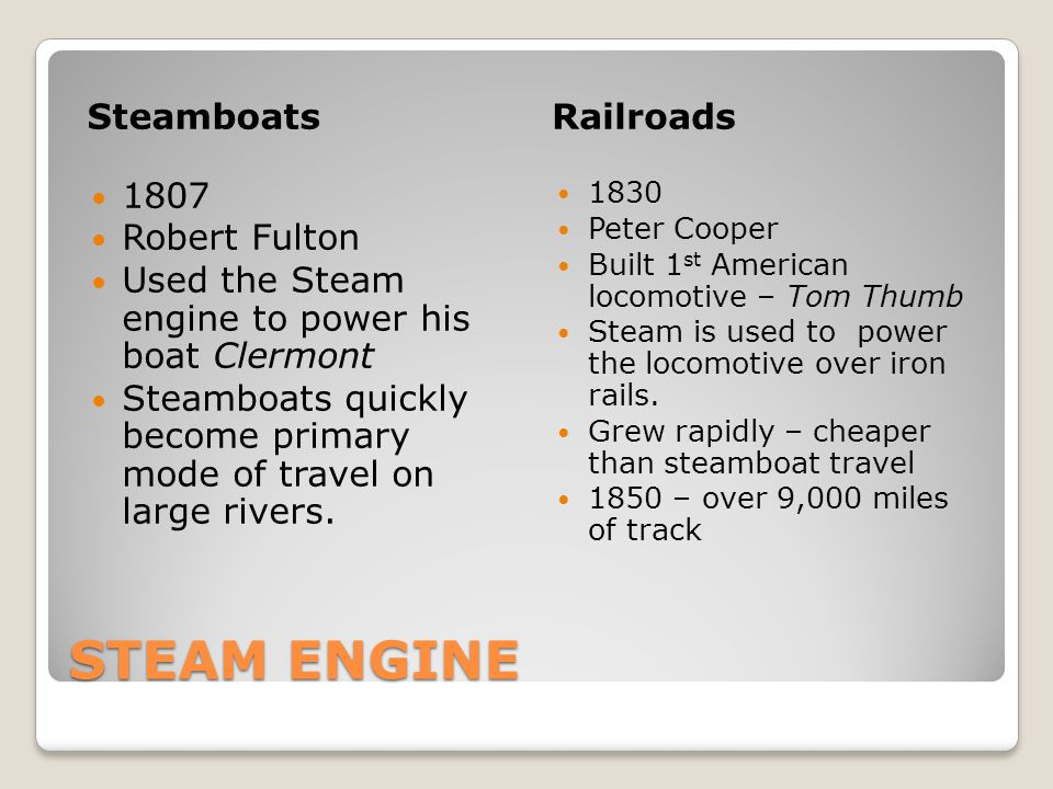 STEAM ENGINE SteamboatsRailroads 1807 Robert Fulton Used the Steam engine to power his boat Clermont Steamboats quickly become primary mode of travel