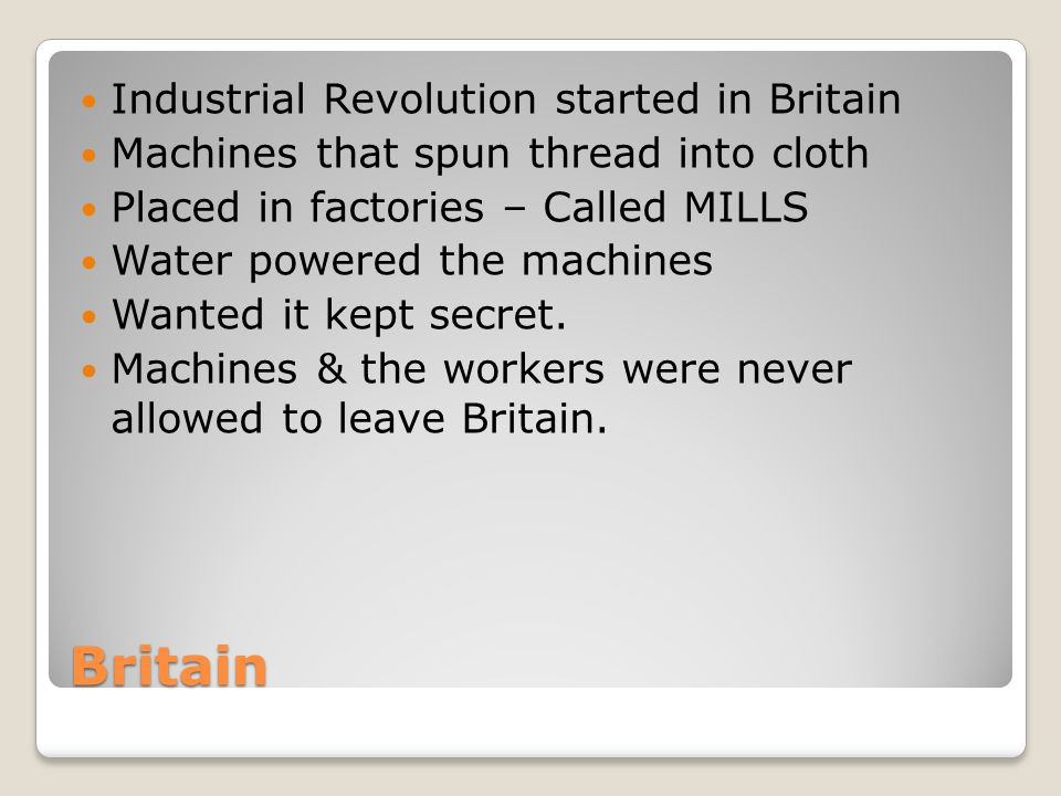Britain Industrial Revolution started in Britain Machines that spun thread into cloth Placed in factories – Called MILLS Water powered the machines Wa