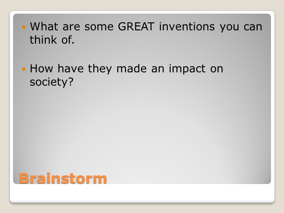 Brainstorm What are some GREAT inventions you can think of. How have they made an impact on society?