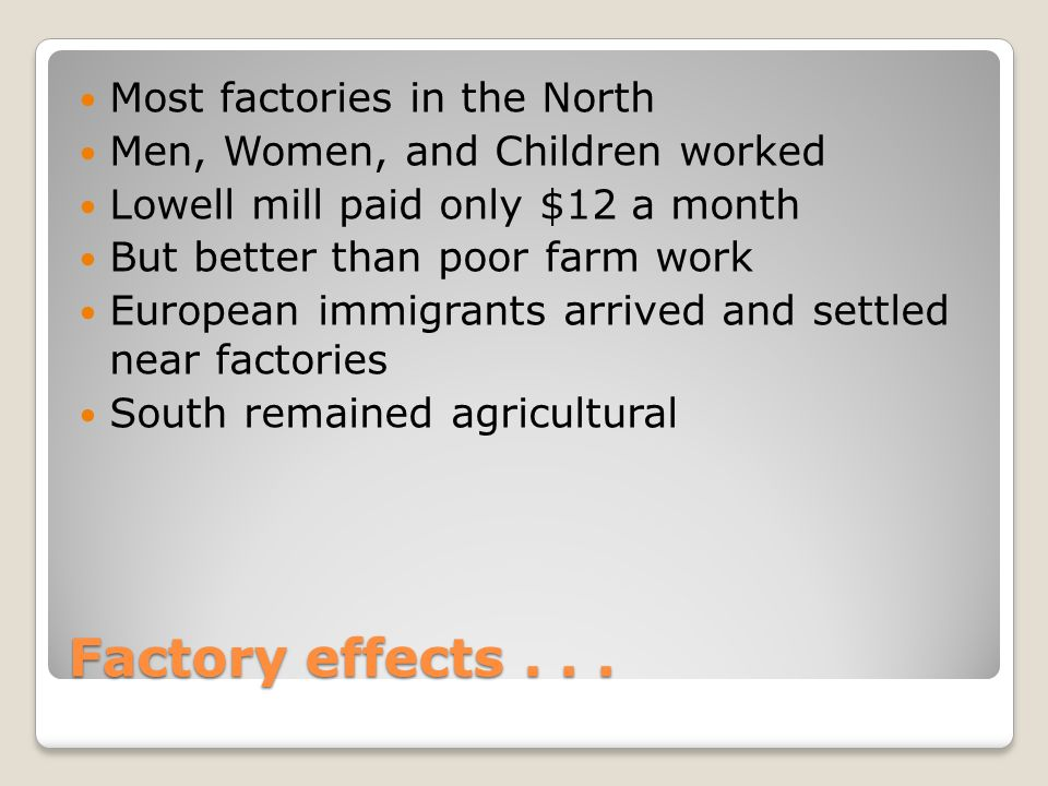 Factory effects... Most factories in the North Men, Women, and Children worked Lowell mill paid only $12 a month But better than poor farm work Europe