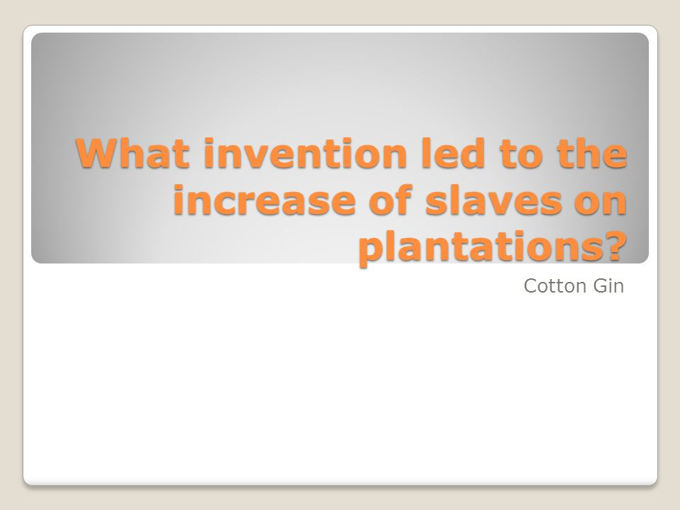What invention led to the increase of slaves on plantations? Cotton Gin