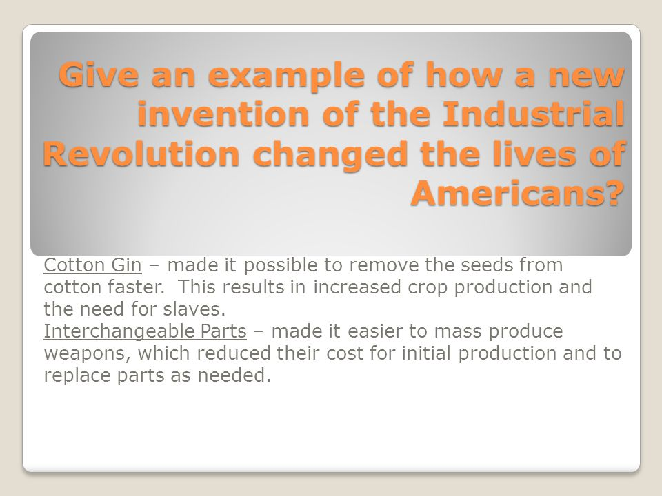 Give an example of how a new invention of the Industrial Revolution changed the lives of Americans? Cotton Gin – made it possible to remove the seeds