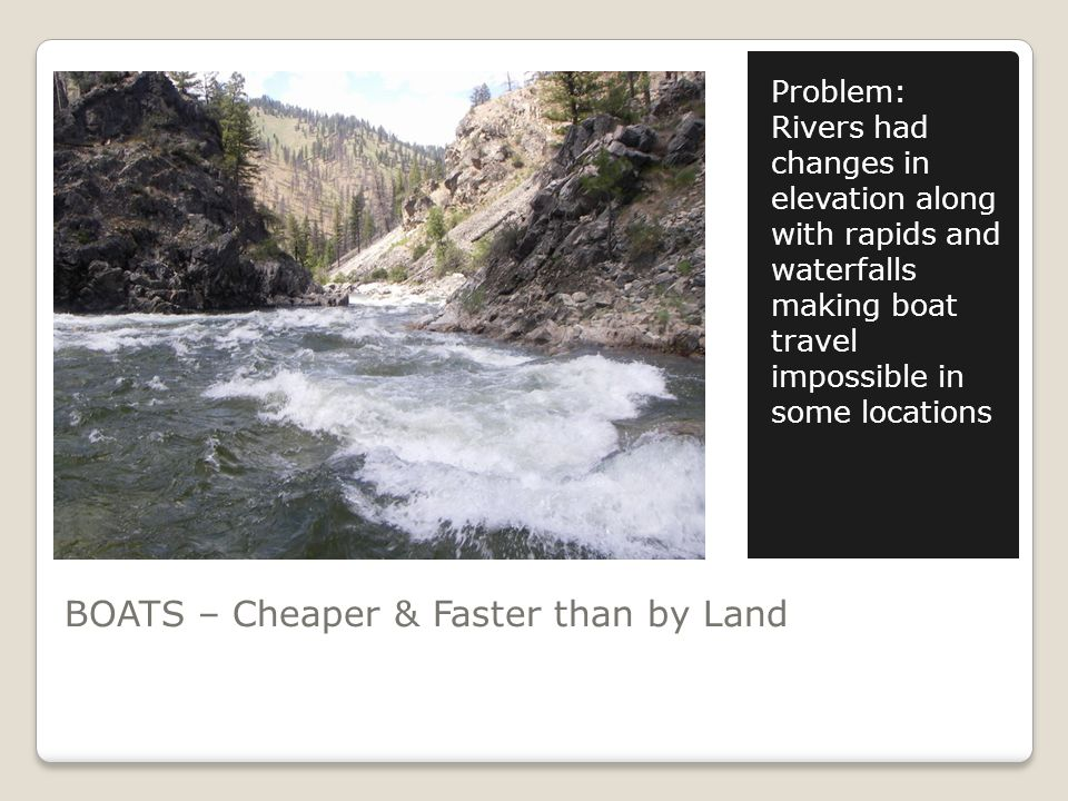 BOATS – Cheaper & Faster than by Land Problem: Rivers had changes in elevation along with rapids and waterfalls making boat travel impossible in some