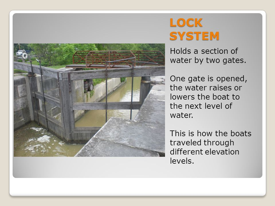 LOCK SYSTEM Holds a section of water by two gates. One gate is opened, the water raises or lowers the boat to the next level of water. This is how the