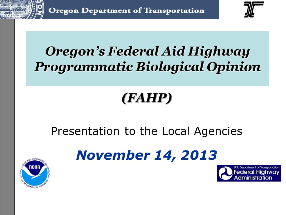 ODOT Programmatic ESA Consultation on the Federal-Aid Highway Program (FAHP) User's Guide Training, June-July 2013 Oregon's Federal Aid Highway Programmatic Biological Opinion (FAHP) Presentation to the Local Agencies November 14, 2013