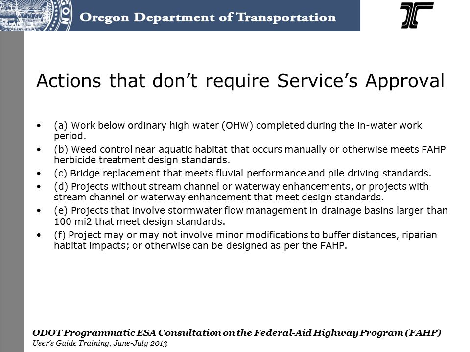 ODOT Programmatic ESA Consultation on the Federal-Aid Highway Program (FAHP) User's Guide Training, June-July 2013 Actions that don't require Service's Approval (a) Work below ordinary high water (OHW) completed during the in-water work period.