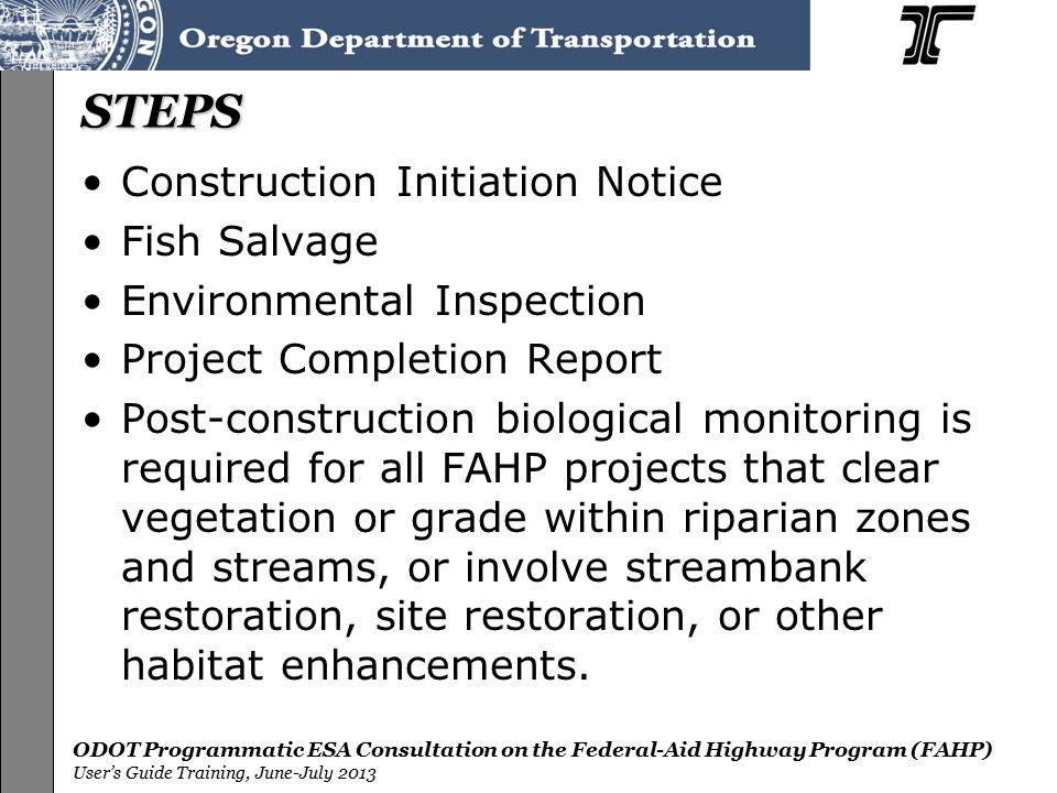 ODOT Programmatic ESA Consultation on the Federal-Aid Highway Program (FAHP) User's Guide Training, June-July 2013 STEPS Construction Initiation Notice Fish Salvage Environmental Inspection Project Completion Report Post-construction biological monitoring is required for all FAHP projects that clear vegetation or grade within riparian zones and streams, or involve streambank restoration, site restoration, or other habitat enhancements.